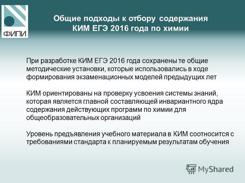 При разработке КИМ ЕГЭ 2016 года сохранены те общие методические установки, которые использовались в ходе формирования экзаменационных моделей предыдущих лет КИМ ориентированы на проверку усвоения системы знаний, которая является главной составляющей
