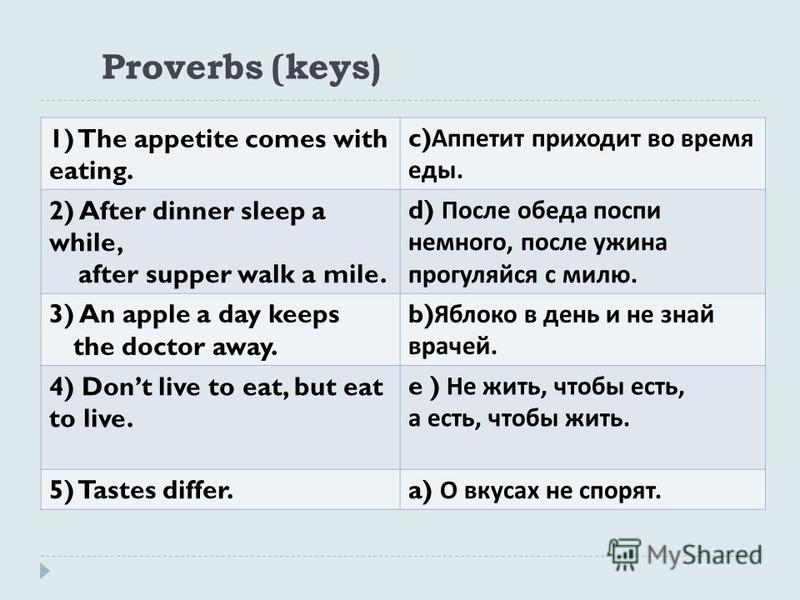 Proverbs (keys) 1) The appetite comes with eating. c) Аппетит приходит во время еды. 2) After dinner sleep a while, after supper walk a mile. d) После обеда поспи немного, после ужина прогуляйся с милю. 3) An apple a day keeps the doctor away. b) Ябл