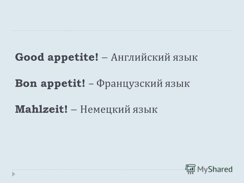 Good appetite! – Английский язык Bon appetit! – Французский язык Mahlzeit! – Немецкий язык