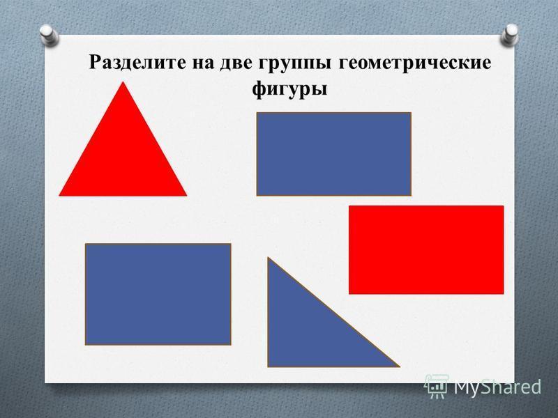 Разделите на две группы геометрические фигуры