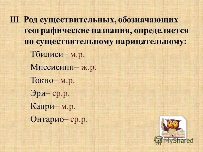III. Род существительных, обозначающих географические названия, определяется по существительному нарицательному: Тбилиси– м.р. Миссисипи– ж.р. Токио– м.р. Эри– ср.р. Капри– м.р. Онтарио– ср.р. 7