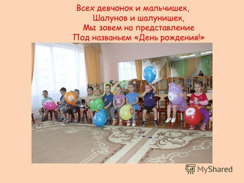 Всех девчонок и мальчишек, Шалунов и шалунишек, Мы зовем на представление Под названьем «День рождения!»