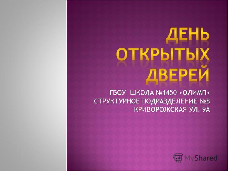 ГБОУ ШКОЛА 1450 «ОЛИМП» СТРУКТУРНОЕ ПОДРАЗДЕЛЕНИЕ 8 КРИВОРОЖСКАЯ УЛ. 9А