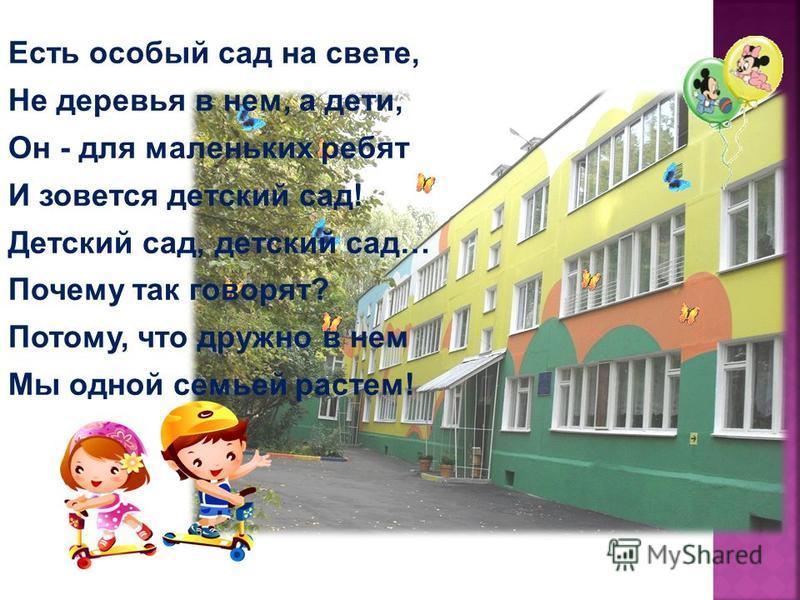 Есть особый сад на свете, Не деревья в нем, а дети, Он - для маленьких ребят И зовется детский сад! Детский сад, детский сад… Почему так говорят? Потому, что дружно в нем Мы одной семьей растем!