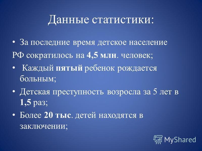 Данные статистики: За последние время детское население РФ сократилось на 4,5 млн. человек; Каждый пятый ребенок рождается больным; Детская преступность возросла за 5 лет в 1,5 раз; Более 20 тыс. детей находятся в заключении;