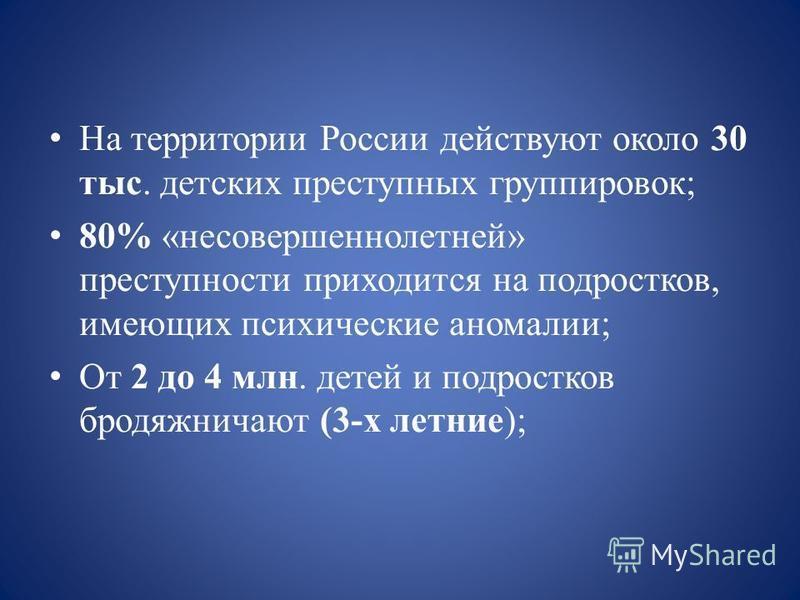 На территории России действуют около 30 тыс. детских преступных группировок; 80% «несовершеннолетней» преступности приходится на подростков, имеющих психические аномалии; От 2 до 4 млн. детей и подростков бродяжничают (3-х летние);
