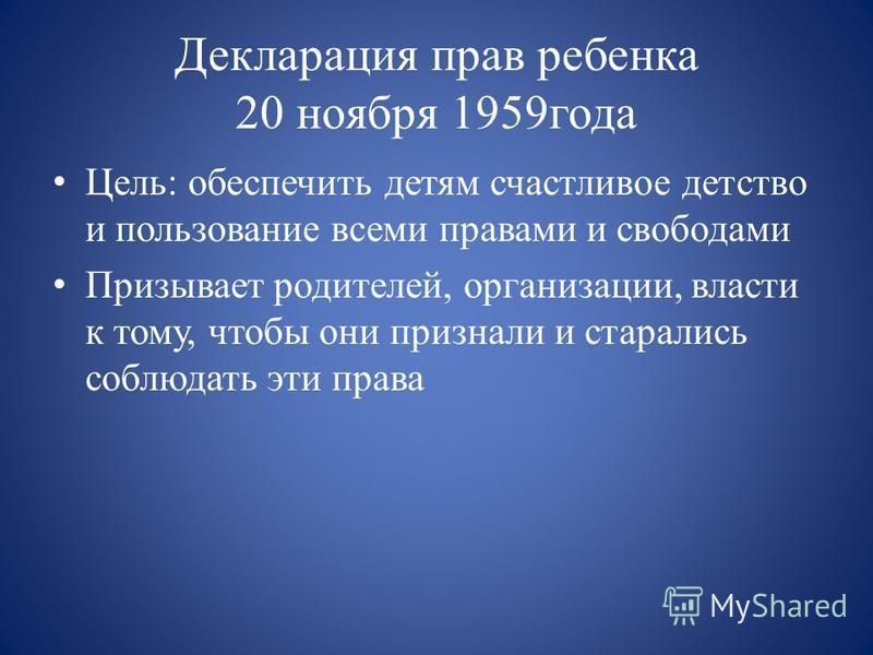 Декларация прав ребенка 20 ноября 1959 года Цель: обеспечить детям счастливое детство и пользование всеми правами и свободами Призывает родителей, организации, власти к тому, чтобы они признали и старались соблюдать эти права