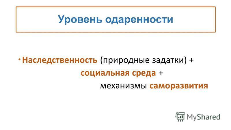 Уровень одаренности Наследственность (природные задатки) + социальная среда + механизмы саморазвития