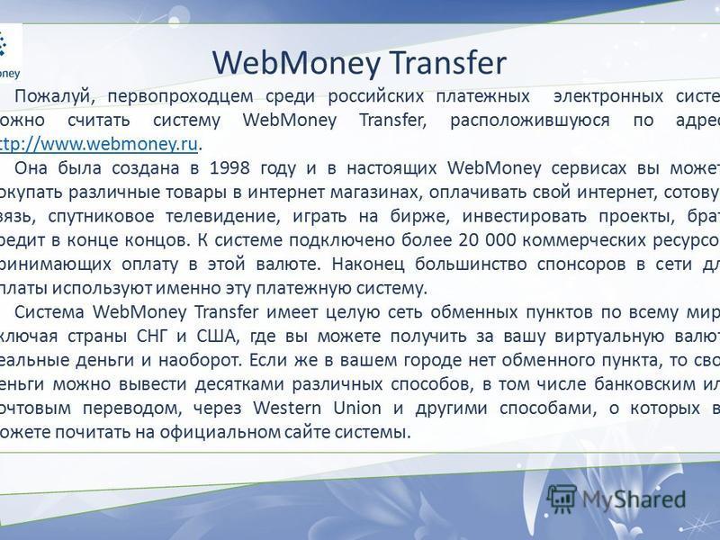 WebMoney Transfer Пожалуй, первопроходцем среди российских платежных электронных систем можно считать систему WebMoney Transfer, расположившуюся по адресу http://www.webmoney.ru. http://www.webmoney.ru Она была создана в 1998 году и в настоящих WebMo