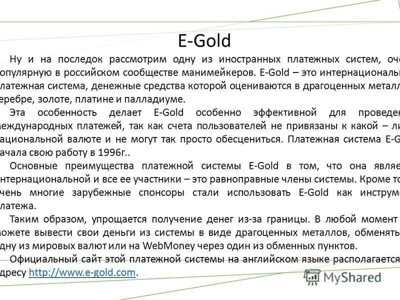 E-Gold Ну и на последок рассмотрим одну из иностранных платежных систем, очень популярную в российском сообществе манимейкеров. E-Gold – это интернациональная платежная система, денежные средства которой оцениваются в драгоценных металлах: серебре, з