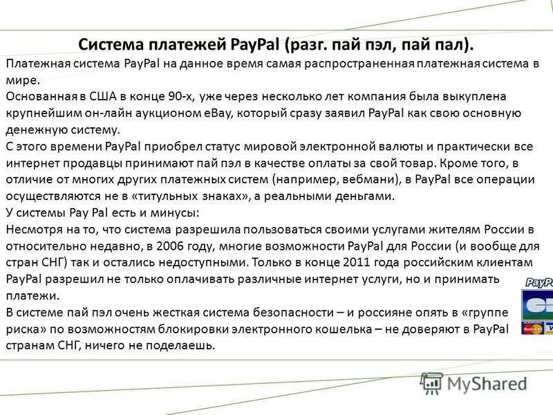 Система платежей PayPal (разг. пай пэл, пай пал). Платежная система PayPal на данное время самая распространенная платежная система в мире. Основанная в США в конце 90-х, уже через несколько лет компания была выкуплена крупнейшим он-лайн аукционом eB