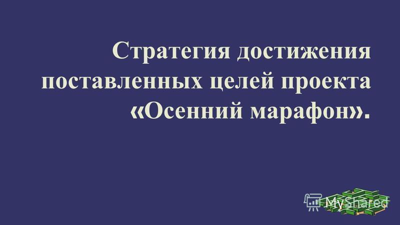 Стратегия достижения поставленных целей проекта « Осенний марафон ».