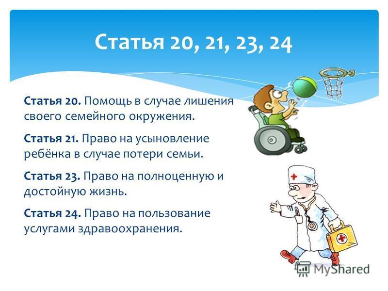 Статья 20. Помощь в случае лишения своего семейного окружения. Статья 21. Право на усыновление ребёнка в случае потери семьи. Статья 23. Право на полноценную и достойную жизнь. Статья 24. Право на пользование услугами здравоохранения. Статья 20, 21,