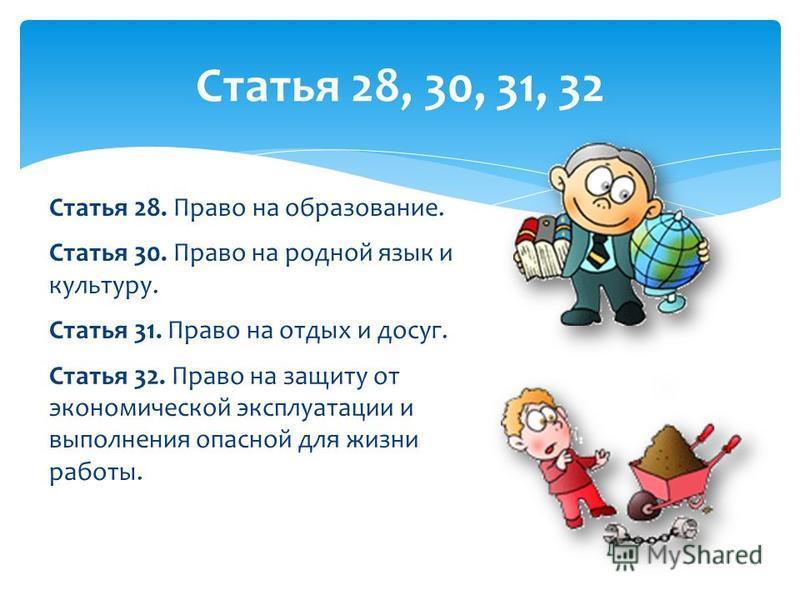 Статья 28. Право на образование. Статья 30. Право на родной язык и культуру. Статья 31. Право на отдых и досуг. Статья 32. Право на защиту от экономической эксплуатации и выполнения опасной для жизни работы. Статья 28, 30, 31, 32