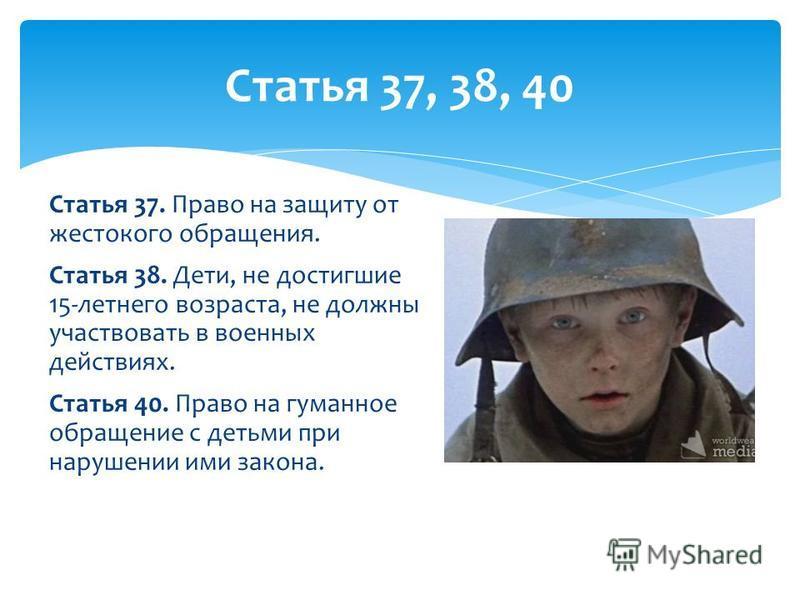 Статья 37. Право на защиту от жестокого обращения. Статья 38. Дети, не достигшие 15-летнего возраста, не должны участвовать в военных действиях. Статья 40. Право на гуманное обращение с детьми при нарушении ими закона. Статья 37, 38, 40