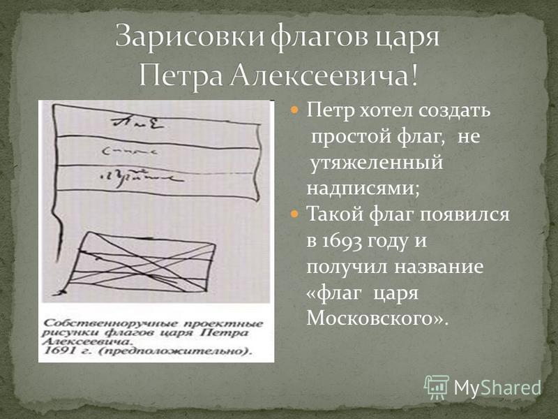 Петр хотел создать простой флаг, не утяжеленный надписями; Такой флаг появился в 1693 году и получил название «флаг царя Московского».