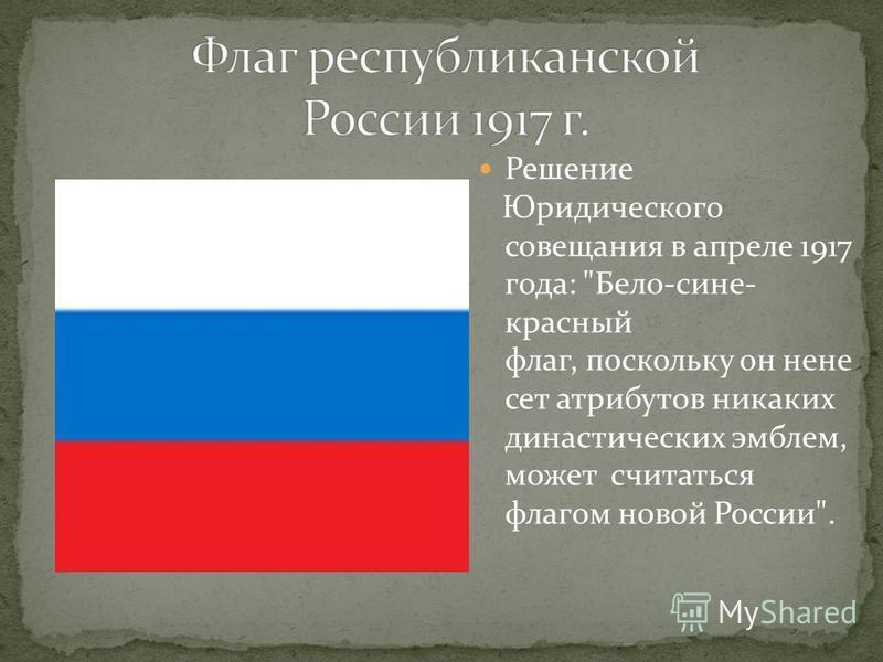 Решение Юридического совещания в апреле 1917 года: Бело-сине- красный флаг, поскольку он не несет атрибутов никаких династических эмблем, может считаться флагом новой России.