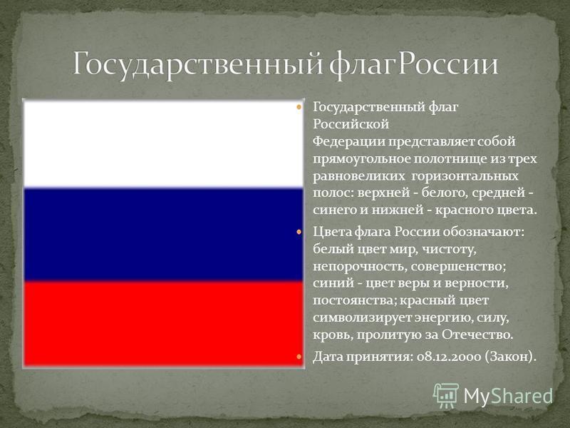 Государственный флаг Российской Федерации представляет собой прямоугольное полотнище из трех равновеликих горизонтальных полос: верхней - белого, средней - синего и нижней - красного цвета. Цвета флага России обозначают: белый цвет мир, чистоту, непо