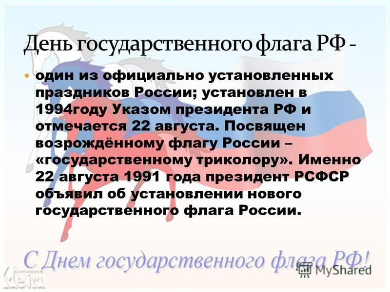 один из официально установленных праздников России; установлен в 1994 году Указом президента РФ и отмечается 22 августа. Посвящен возрождённому флагу России – «государственному триколору». Именно 22 августа 1991 года президент РСФСР объявил об устано