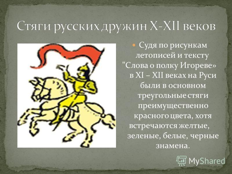 Судя по рисункам летописей и тексту Слова о полку Игореве» в ХI – XII веках на Руси были в основном треугольные стяги преимущественно красного цвета, хотя встречаются желтые, зеленые, белые, черные знамена.