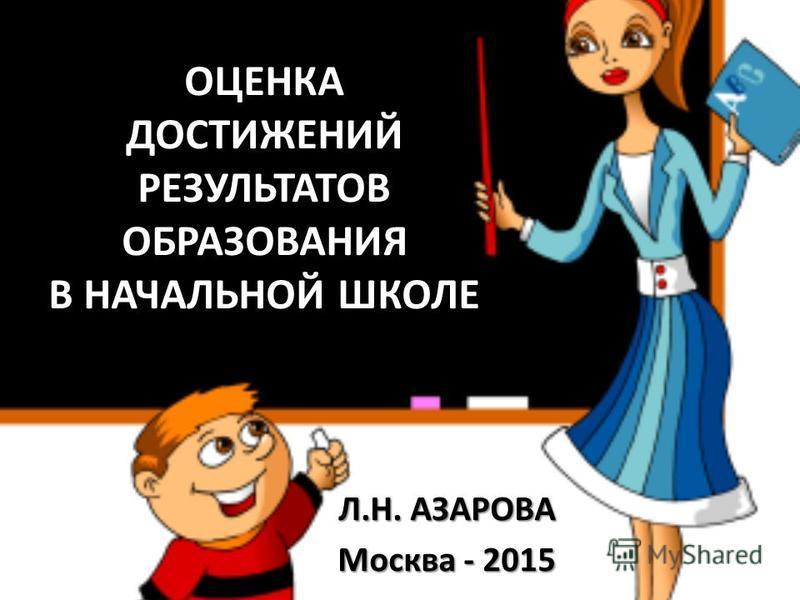 ОЦЕНКА ДОСТИЖЕНИЙ РЕЗУЛЬТАТОВ ОБРАЗОВАНИЯ В НАЧАЛЬНОЙ ШКОЛЕ Л.Н. АЗАРОВА Москва - 2015