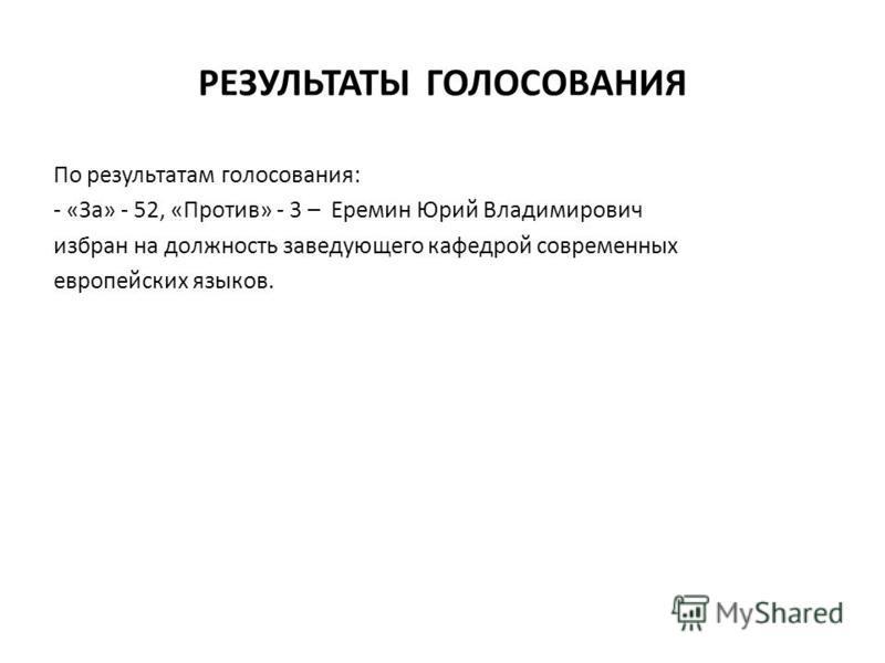 РЕЗУЛЬТАТЫ ГОЛОСОВАНИЯ По результатам голосования: - «За» - 52, «Против» - 3 – Еремин Юрий Владимирович избран на должность заведующего кафедрой современных европейских языков.