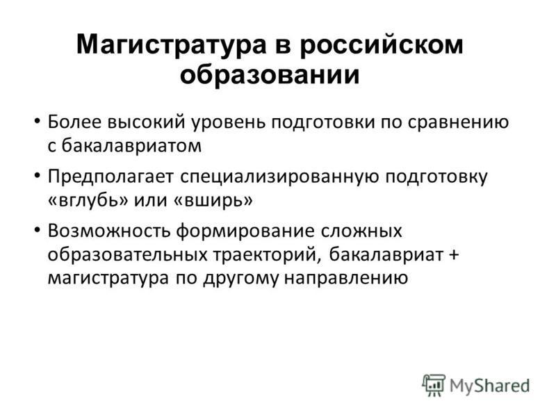 Магистратура в российском образовании Более высокий уровень подготовки по сравнению с бакалавриатом Предполагает специализированную подготовку «вглубь» или «вширь» Возможность формирование сложных образовательных траекторий, бакалавриат + магистратур