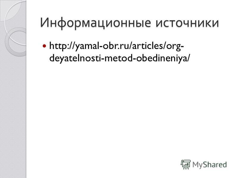 Информационные источники http://yamal-obr.ru/articles/org- deyatelnosti-metod-obedineniya/