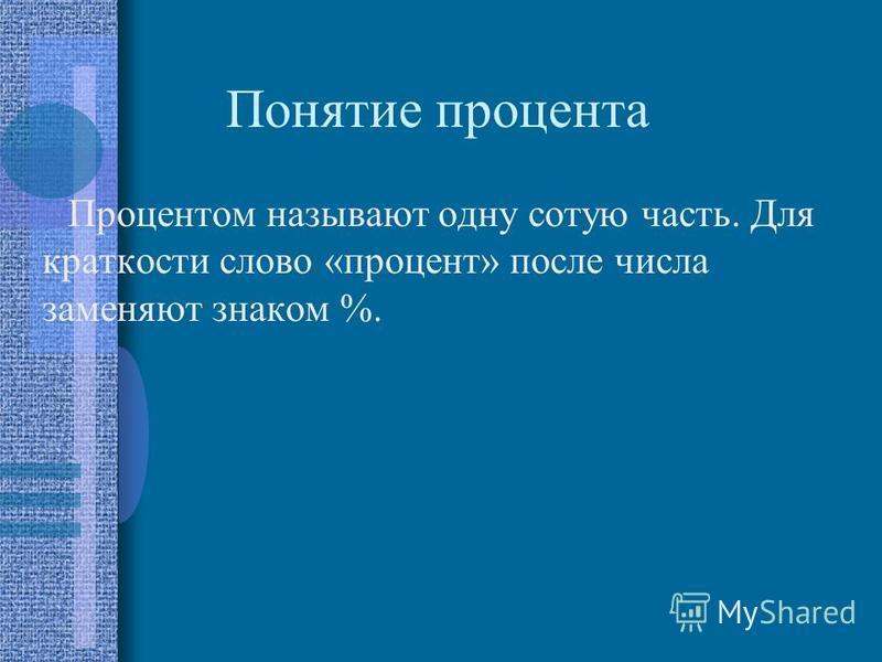 Понятие процента Процентом называют одну сотую часть. Для краткости слово «процент» после числа заменяют знаком %.
