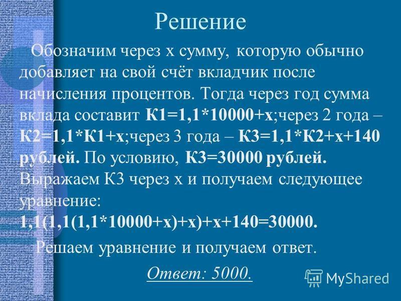 Решение Обозначим через x сумму, которую обычно добавляет на свой счёт вкладчик после начисления процентов. Тогда через год сумма вклада составит К1=1,1*10000+x;через 2 года – К2=1,1*К1+x;через 3 года – К3=1,1*К2+x+140 рублей. По условию, К3=30000 ру