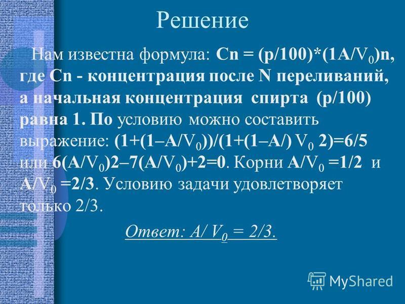 Решение Нам известна формула: Cn = (p/100)*(1A/V 0 )n, где Cn - концентрация после N переливаний, а начальная концентрация спирта (p/100) равна 1. По условию можно составить выражение: (1+(1–A/V 0 ))/(1+(1–A/) V 0 2)=6/5 или 6(A/V 0 )2–7(A/V 0 )+2=0.