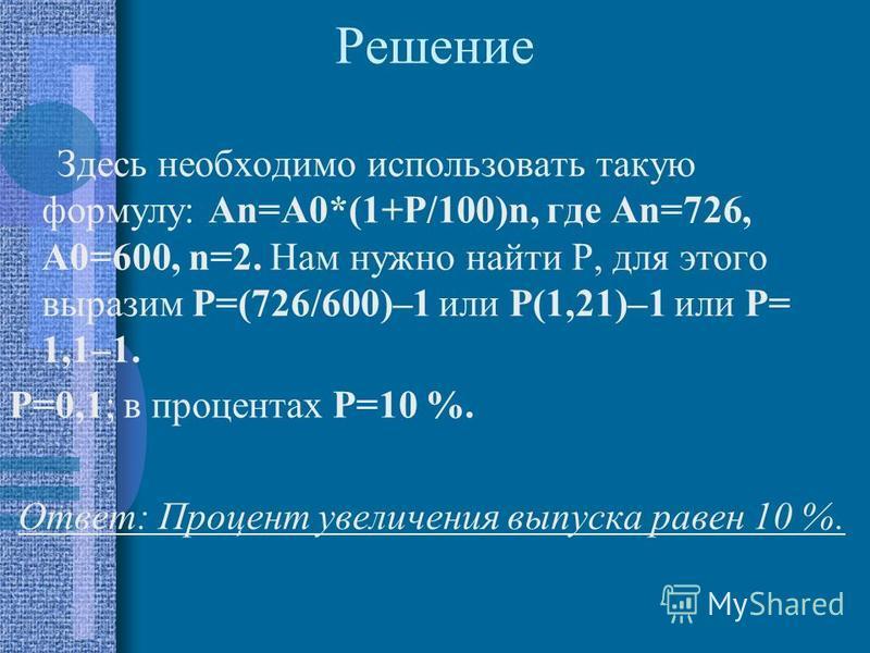 Решение Здесь необходимо использовать такую формулу: Аn=А0*(1+Р/100)n, где Аn=726, А0=600, n=2. Нам нужно найти Р, для этого выразим Р=(726/600)–1 или Р(1,21)–1 или Р= 1,1–1. Р=0,1; в процентах Р=10 %. Ответ: Процент увеличения выпуска равен 10 %.