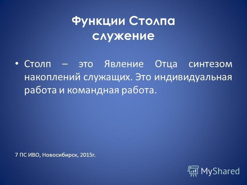 Функции Столпа служение Столп – это Явление Отца синтезом накоплений служащих. Это индивидуальная работа и командная работа. 7 ПС ИВО, Новосибирск, 2015 г.