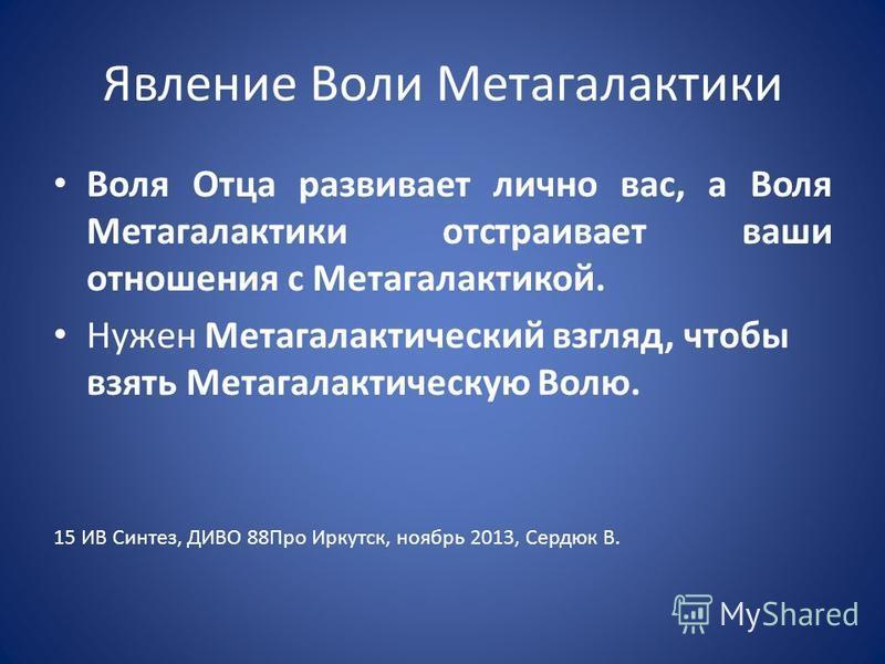 Явление Воли Метагалактики Воля Отца развивает лично вас, а Воля Метагалактики отстраивает ваши отношения с Метагалактикой. Нужен Метагалактический взгляд, чтобы взять Метагалактическую Волю. 15 ИВ Синтез, ДИВО 88Про Иркутск, ноябрь 2013, Сердюк В.