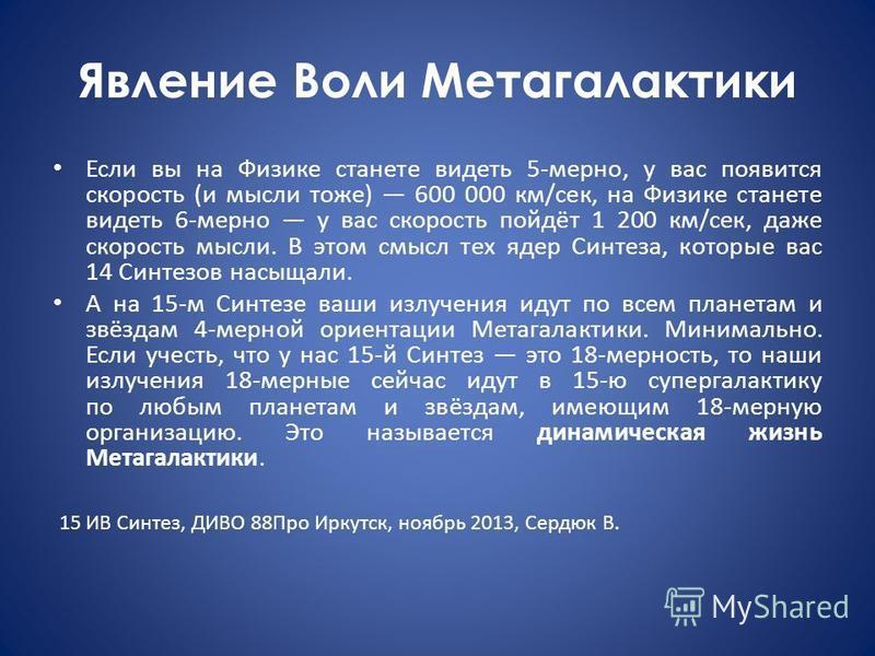 Явление Воли Метагалактики Если вы на Физике станете видеть 5 мерно, у вас появится скорость (и мысли тоже) 600 000 км/сек, на Физике станете видеть 6 мерно у вас скорость пойдёт 1 200 км/сек, даже скорость мысли. В этом смысл тех ядер Синтеза, котор