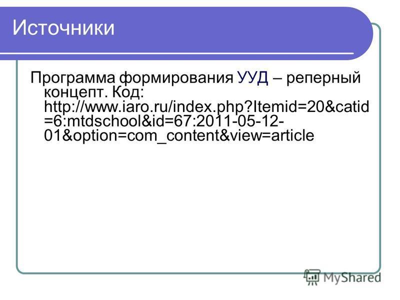 Источники Программа формирования УУД – реперный концепт. Код: http://www.iaro.ru/index.php?Itemid=20&catid =6:mtdschool&id=67:2011-05-12- 01&option=com_content&view=article