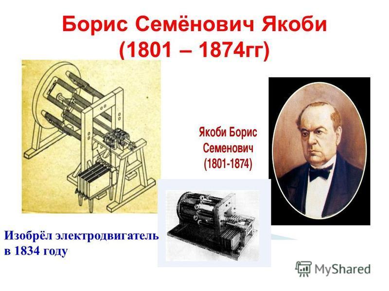 Борис Семёнович Якоби (1801 – 1874 гг) Изобрёл электродвигатель в 1834 году