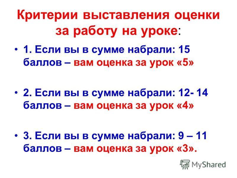 Критерии выставления оценки за работу на уроке: 1. Если вы в сумме набрали: 15 баллов – вам оценка за урок «5» 2. Если вы в сумме набрали: 12- 14 баллов – вам оценка за урок «4» 3. Если вы в сумме набрали: 9 – 11 баллов – вам оценка за урок «3».