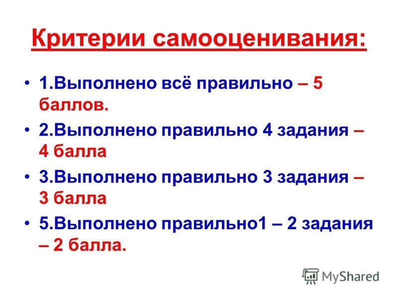 Критерии самооценивания: 1. Выполнено всё правильно – 5 баллов. 2. Выполнено правильно 4 задания – 4 балла 3. Выполнено правильно 3 задания – 3 балла 5. Выполнено правильно 1 – 2 задания – 2 балла.