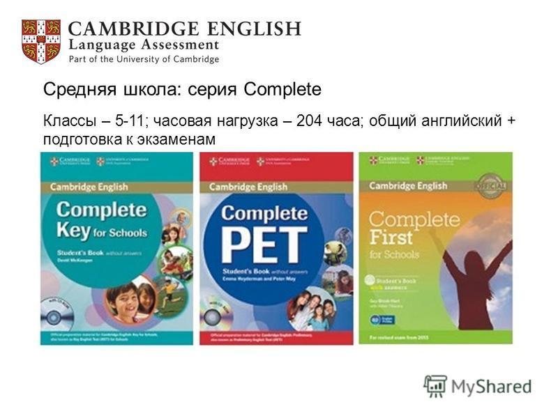 Средняя школа: серия Complete Классы – 5-11; часовая нагрузка – 204 часа; общий английский + подготовка к экзаменам