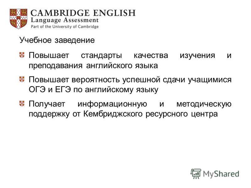 Учебное заведение Повышает стандарты качества изучения и преподавания английского языка Повышает вероятность успешной сдачи учащимися ОГЭ и ЕГЭ по английскому языку Получает информационную и методическую поддержку от Кембриджского ресурсного центра