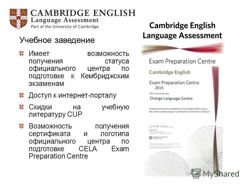 Учебное заведение Имеет возможность получения статуса официального центра по подготовке к Кембриджским экзаменам Доступ к интернет-порталу Скидки на учебную литературу CUP Возможность получения сертификата и логотипа официального центра по подготовке