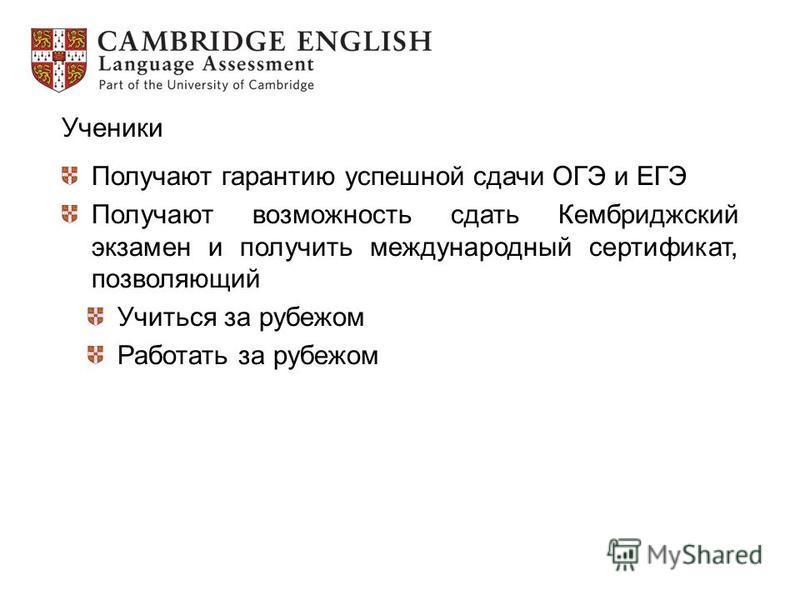 Ученики Получают гарантию успешной сдачи ОГЭ и ЕГЭ Получают возможность сдать Кембриджский экзамен и получить международный сертификат, позволяющий Учиться за рубежом Работать за рубежом