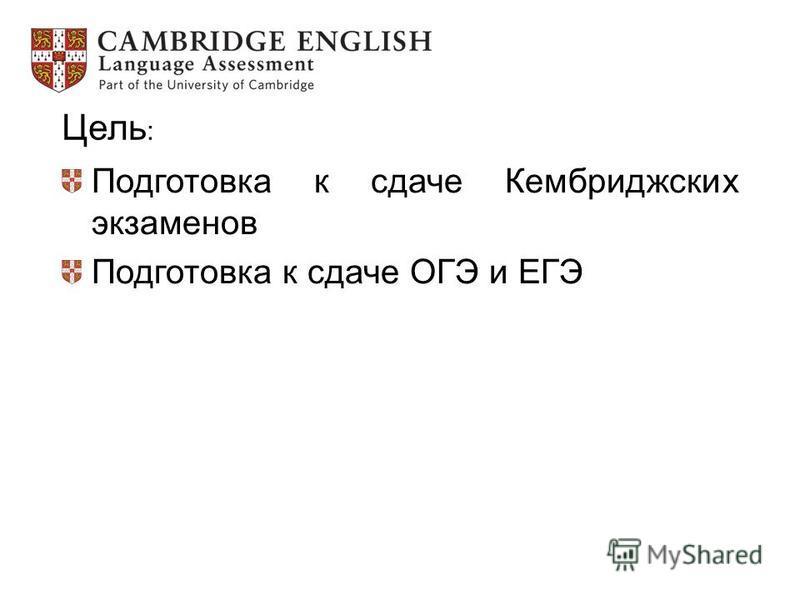 Цель : Подготовка к сдаче Кембриджских экзаменов Подготовка к сдаче ОГЭ и ЕГЭ