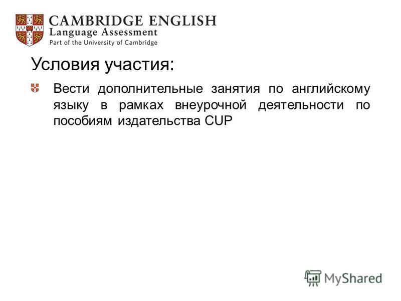 Условия участия: Вести дополнительные занятия по английскому языку в рамках внеурочной деятельности по пособиям издательства CUP