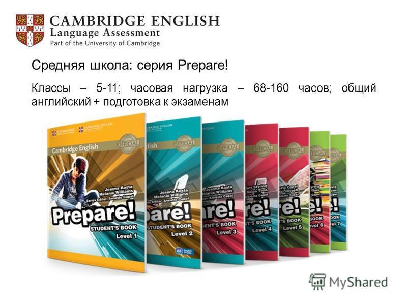 Средняя школа: серия Prepare! Классы – 5-11; часовая нагрузка – 68-160 часов; общий английский + подготовка к экзаменам