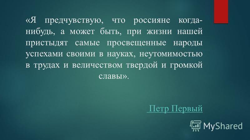 «Я предчувствую, что россияне когда- нибудь, а может быть, при жизни нашей пристыдят самые просвещенные народы успехами своими в науках, неутомимостью в трудах и величеством твердой и громкой славы». Петр Первый