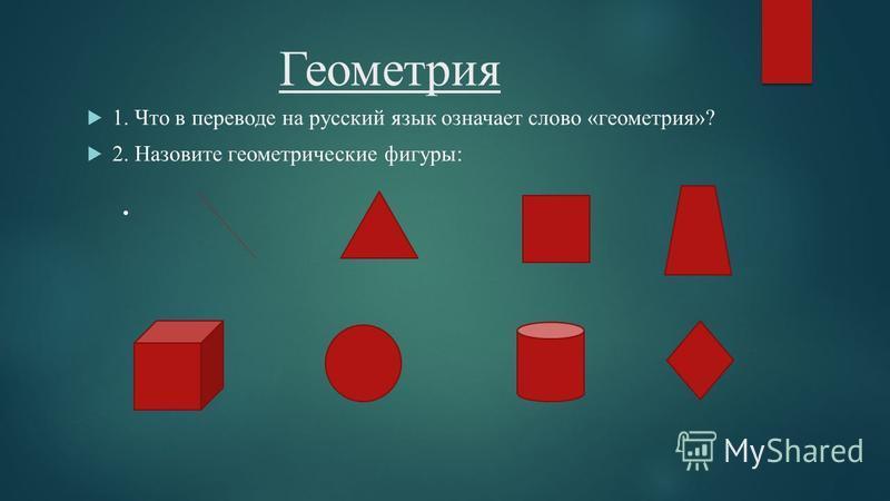 Геометрия 1. Что в переводе на русский язык означает слово «геометрия»? 2. Назовите геометрические фигуры:.