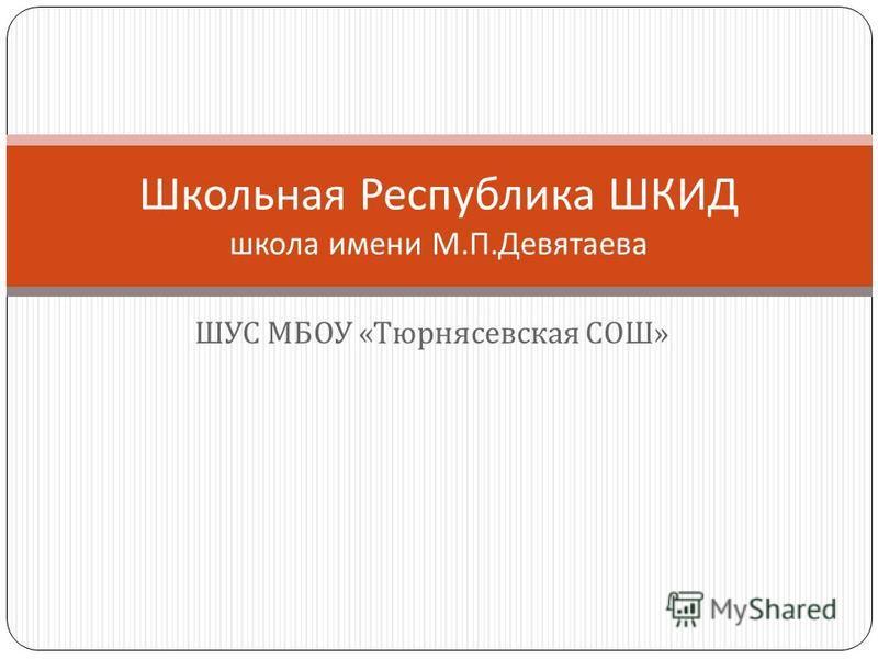 ШУС МБОУ « Тюрнясевская СОШ » Школьная Республика ШКИД школа имени М. П. Девятаева