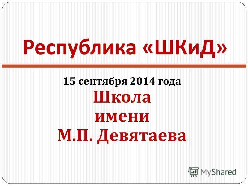 Республика « ШКиД » 15 сентября 2014 года Школа имени М. П. Девятаева